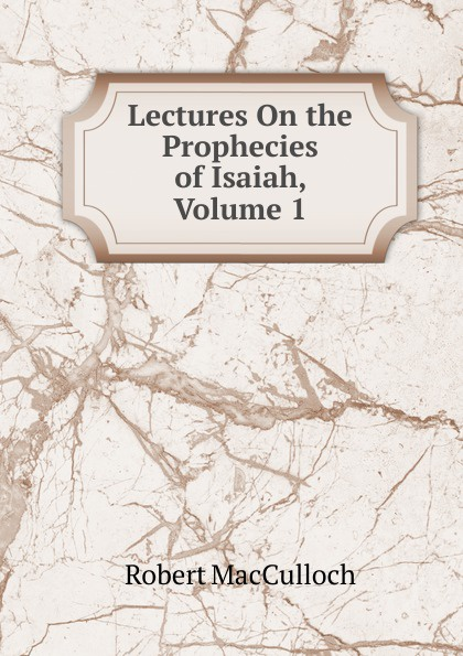 Robert MacCulloch Lectures On the Prophecies of Isaiah, Volume 1 isaiah trunk robert moses shapiro lodz ghetto a history