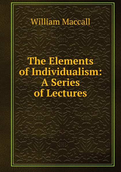 William Maccall The Elements of Individualism: A Series of Lectures myths of modern individualism