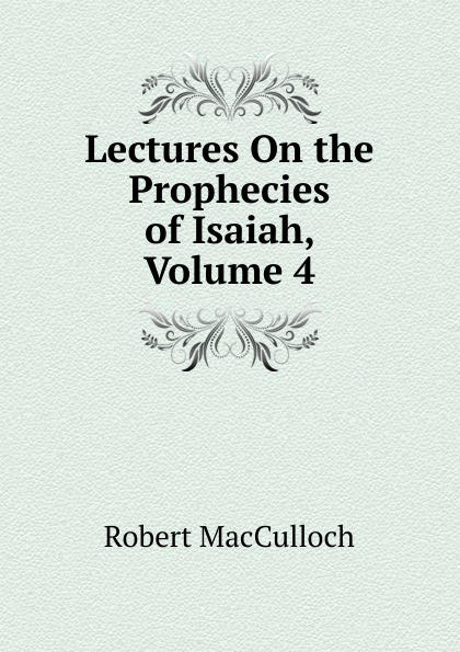 Robert MacCulloch Lectures On the Prophecies of Isaiah, Volume 4 isaiah trunk robert moses shapiro lodz ghetto a history