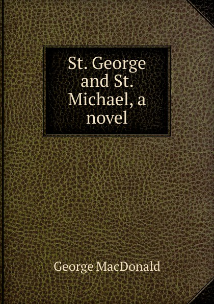 MacDonald George St. George and St. Michael, a novel george macdonald st george and st michael
