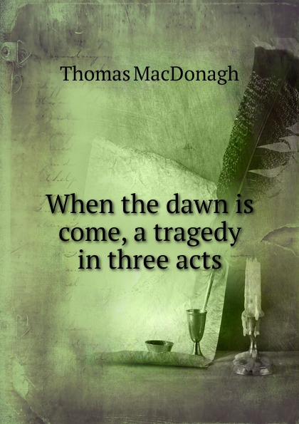 Thomas MacDonagh When the dawn is come, a tragedy in three acts e a bennett milestones a play in three acts