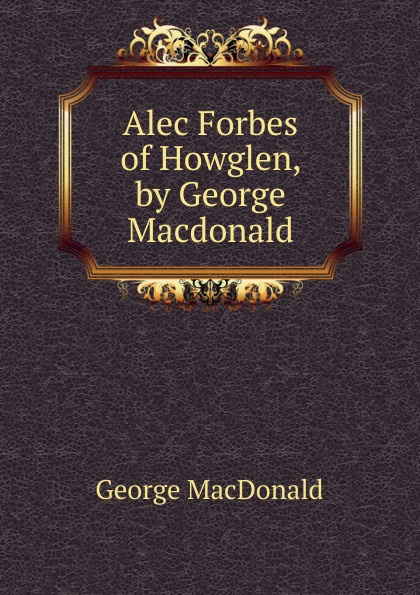 MacDonald George Alec Forbes of Howglen, by George Macdonald
