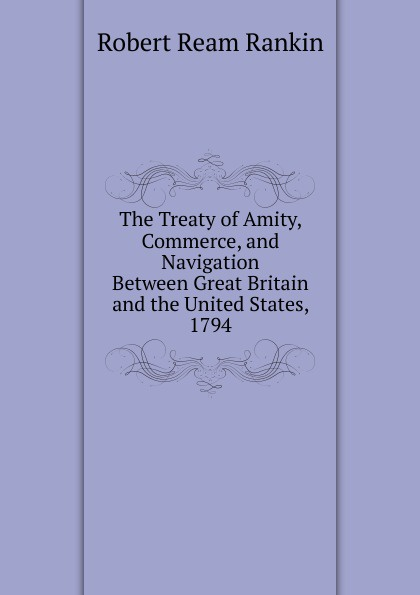Robert Ream Rankin The Treaty of Amity, Commerce, and Navigation Between Great Britain and the United States, 1794 great britain treaties treaty of amity commerce and navigation between his britannic majesty and the united states of america microform