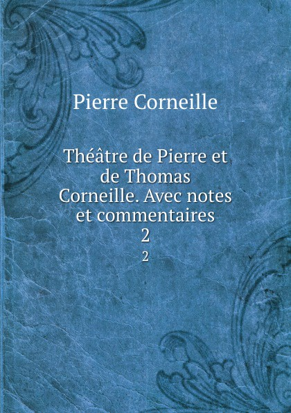 Pierre Corneille Theatre de et Thomas Corneille. Avec notes commentaires. 2