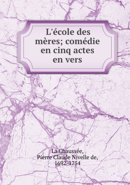 Pierre Claude Nivelle de La Chaussée L.ecole des meres; comedie en cinq actes en vers triinu meres kuningate tagasitulek