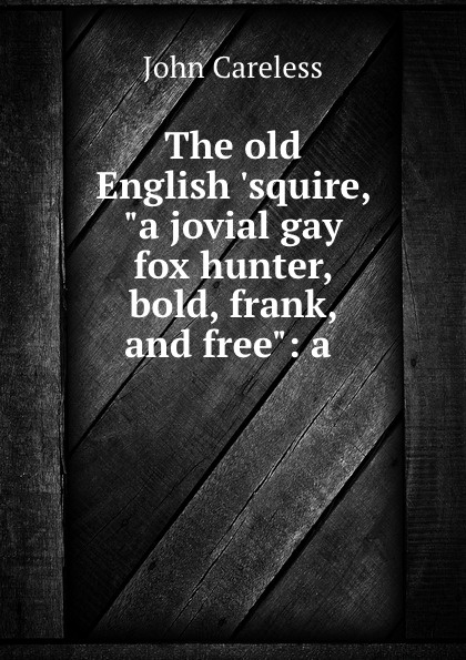 John Careless The old English .squire, a jovial gay fox hunter, bold, frank, and free: a . old squire