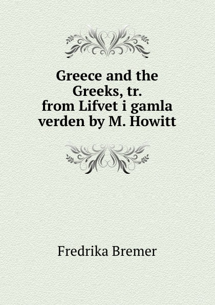Fredrika Bremer Greece and the Greeks, tr. from Lifvet i gamla verden by M. Howitt fredrika bremer greece and the greeks tr from lifvet i gamla verden by m howitt