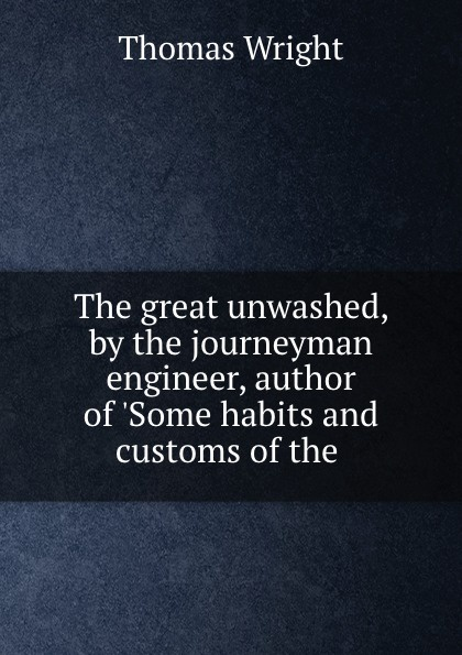 The great unwashed, by the journeyman engineer, author of .Some habits and customs of the .
