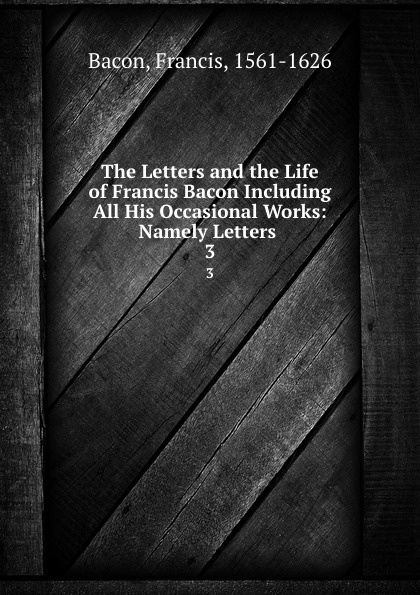 Фрэнсис Бэкон The Letters and the Life of Francis Bacon Including All His Occasional Works: Namely Letters . 3 фрэнсис бэкон the works of francis bacon volume 11