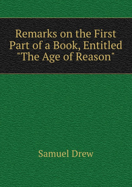 Samuel Drew Remarks on the First Part of a Book, Entitled The Age of Reason samuel clarke remarks upon a book