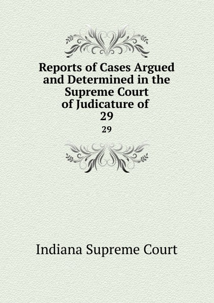 Indiana Supreme Court Reports of Cases Argued and Determined in the Supreme Court of Judicature of. 29