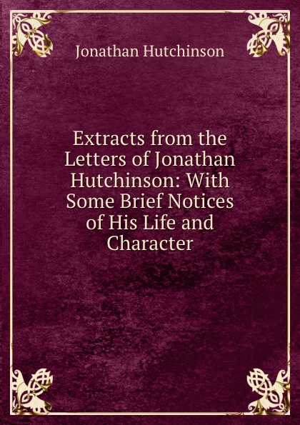 Jonathan Hutchinson Extracts from the Letters of Hutchinson: With Some Brief Notices His Life and Character