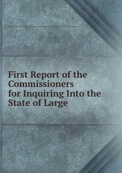 First Report of the Commissioners for Inquiring Into the State of Large .