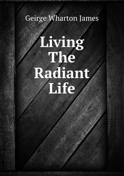 Geirge Wharton James Living The Radiant Life