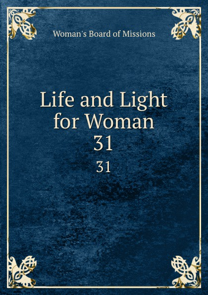 Woman's Board of Missions Life and Light for Woman. 31 woman s board of missions life and light for woman v 31
