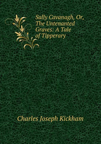 Charles Joseph Kickham Sally Cavanagh, Or, The Untenanted Graves: A Tale of Tipperary charles joseph kickham sally cavanagh or the untenanted graves a tale of tipperary