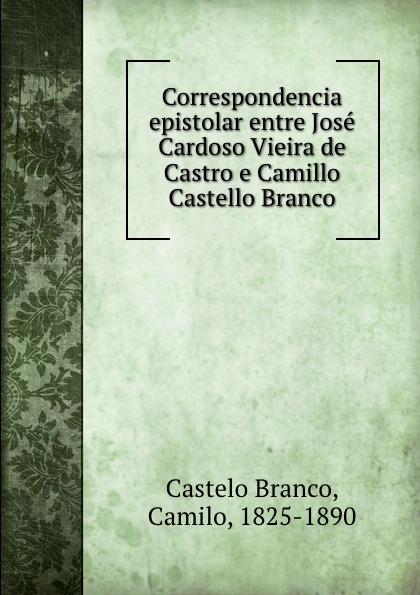 Castelo Branco Correspondencia epistolar entre Jose Cardoso Vieira de Castro e Camillo Castello Branco lemos seixas castello branco os frades