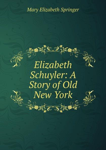 Mary Elizabeth Springer Elizabeth Schuyler: A Story of Old New York wade mary hazelton blanchard our little cuban cousin