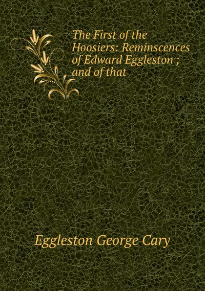 Eggleston George Cary The First of the Hoosiers: Reminscences of Edward Eggleston ; and of that . eggleston george cary dorothy south