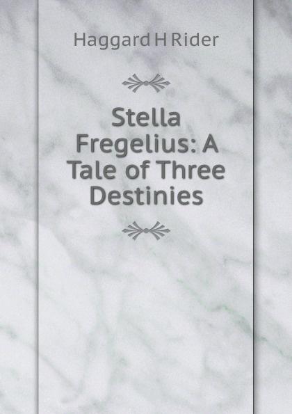 Haggard H. Rider Stella Fregelius: A Tale of Three Destinies haggard h r stella fregelius