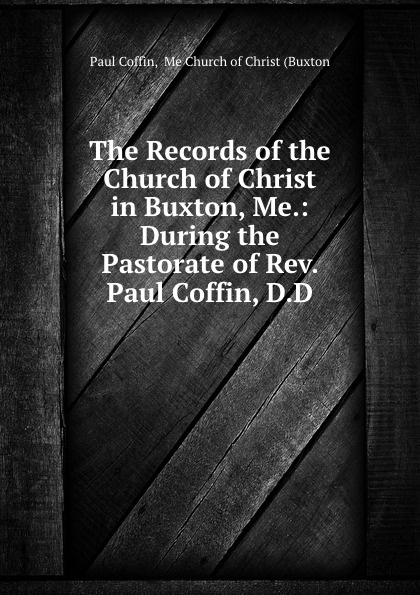 Paul Coffin The Records of the Church of Christ in Buxton, Me.: During the Pastorate of Rev. Paul Coffin, D.D. the greek coffin mystery