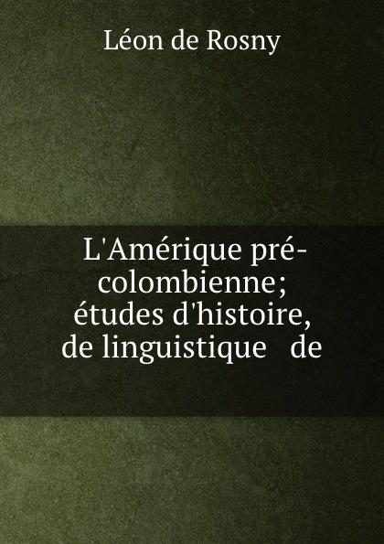 Léon de Rosny L.Amerique pre-colombienne; etudes d.histoire, de linguistique . de . léon de rosny premieres notions d ethnographie generale classic reprint