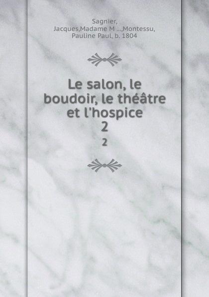 Jacques Sagnier Le salon, le boudoir, le theatre et l.hospice. 2