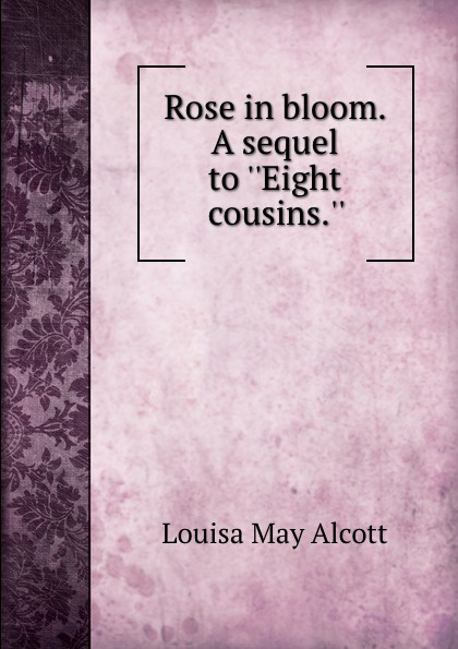 Alcott Louisa May Rose in bloom. A sequel to Eight cousins. alcott l m eight cousins