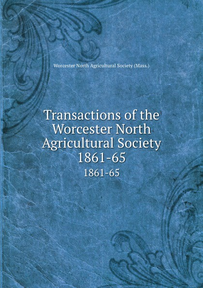 Transactions of the Worcester North Agricultural Society. 1861-65