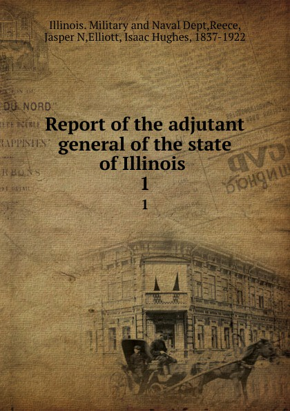 Illinois. Military and Naval Dept Report of the adjutant general of the state of Illinois . 1