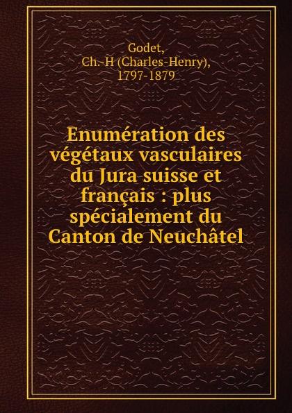 Enumeration des vegetaux vasculaires du Jura suisse et francais : plus specialement du Canton de Neuchatel