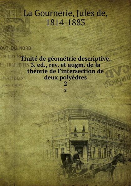 Jules de La Gournerie Traite de geometrie descriptive. 3. ed., rev. et augm. de la theorie de l.intersection de deux polyedres. 2