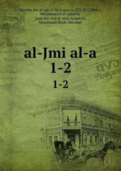 Muslim ibn al-ajjj al-Qushayr al-Jmi al-a. 1-2