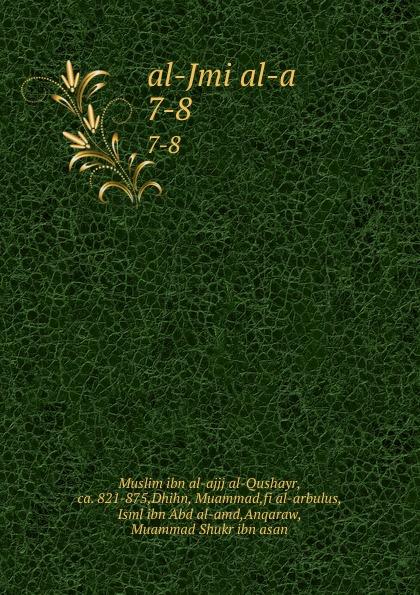 Muslim ibn al-ajjj al-Qushayr al-Jmi al-a. 7-8