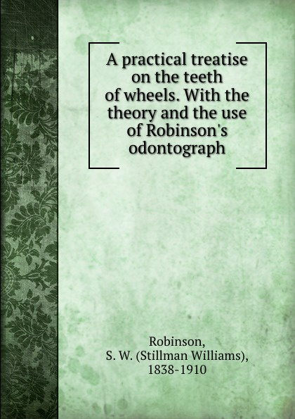 Stillman Williams Robinson A practical treatise on the teeth of wheels. With the theory and the use of Robinson.s odontograph s robinson guano a treatise of practical information for farmers
