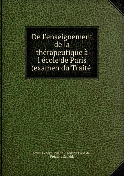 Louis-George-Joseph Frédéric Gabalda De l.enseignement de la therapeutique a l.ecole de Paris (examen du Traite