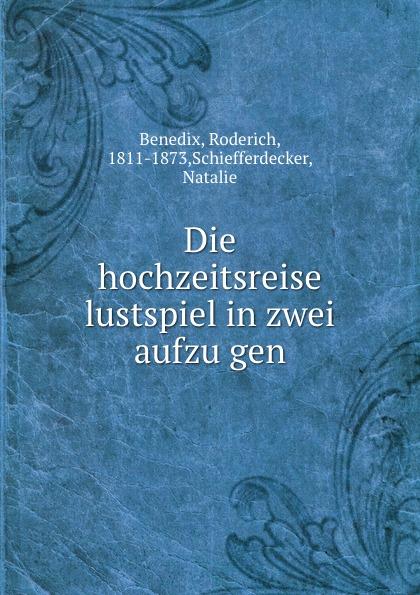 Roderich Benedix Die hochzeitsreise lustspiel in zwei aufzugen roderich benedix die hochzeitsreise lustspiel in zwei aufzugen german edition