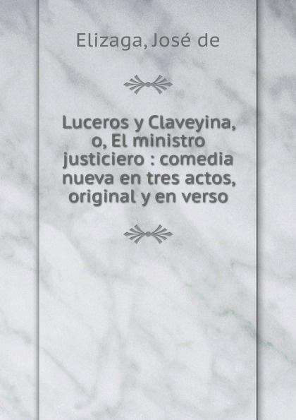 José de Elizaga Luceros y Claveyina, o, El ministro justiciero : comedia nueva en tres actos, original y en verso adelardo lopez de ayala el agente de matrimonios zarzuela en tres actos y en verso classic reprint