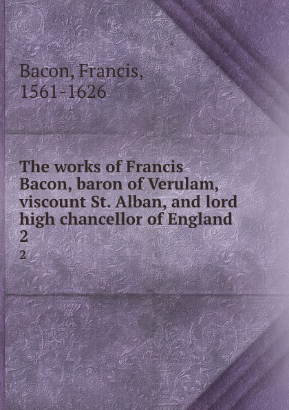 Фрэнсис Бэкон The works of Francis Bacon, baron of Verulam, viscount St. Alban, and lord high chancellor of England. 2 фрэнсис бэкон the works of francis bacon volume 11