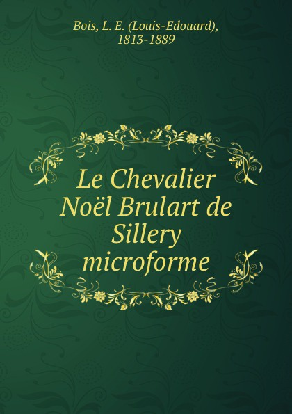 Louis-Edouard Bois Le Chevalier Noel Brulart de Sillery microforme