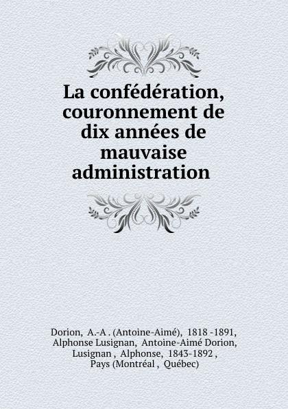 La confederation, couronnement de dix annees de mauvaise administration .