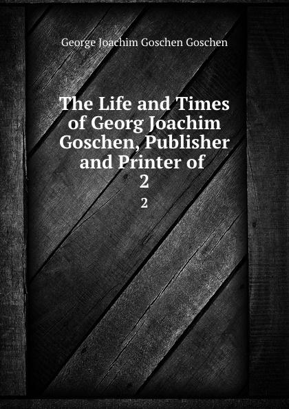 George Joachim Goschen Goschen The Life and Times of Georg Joachim Goschen, Publisher and Printer of . 2 goschen george joachim reports and speeches on local taxation