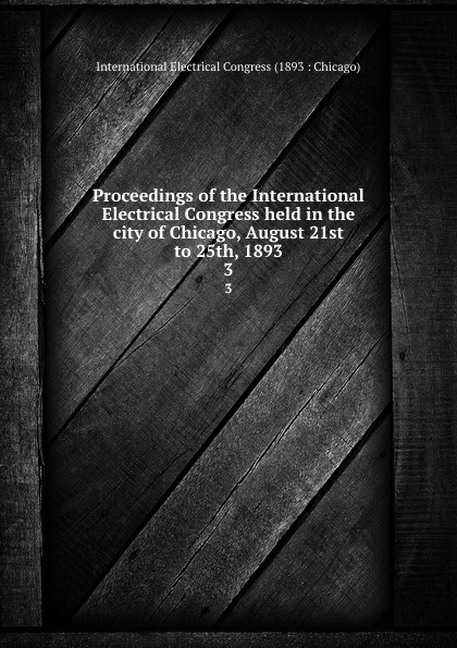 Proceedings of the International Electrical Congress held in the city of Chicago, August 21st to 25th, 1893. 3 proceedings of the international congress of mathematicians berlin 1998 комплект из 3 книг