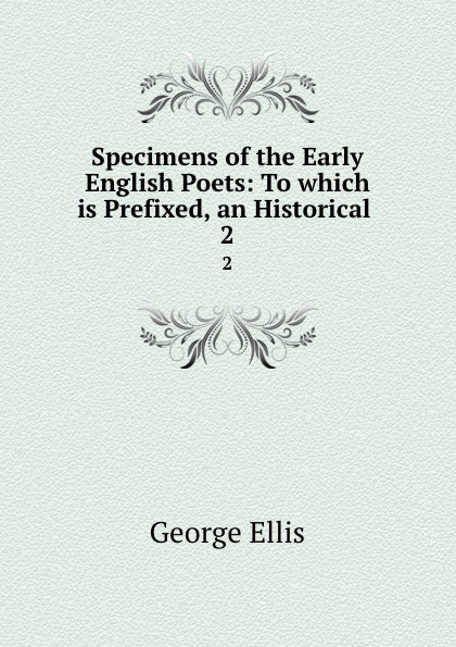 George Ellis Specimens of the Early English Poets: To which is Prefixed, an Historical . 2 george ellis specimens of early english metrical romances vol 2