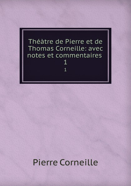 Pierre Corneille Theatre de et Thomas Corneille: avec notes commentaires . 1