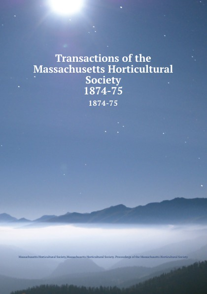 Transactions of the Massachusetts Horticultural Society. 1874-75