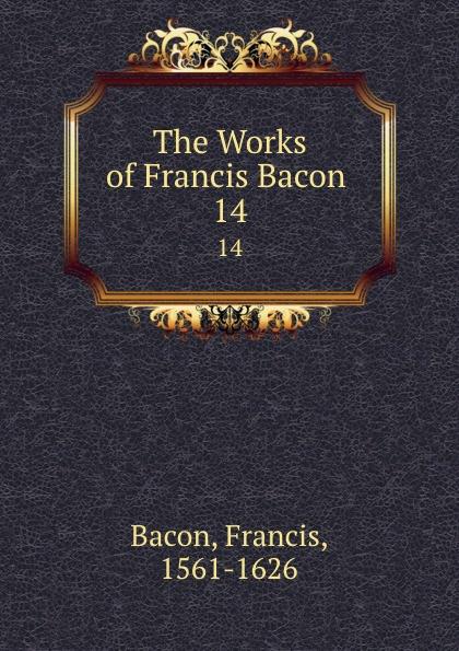Фрэнсис Бэкон The Works of Francis Bacon . 14 фрэнсис бэкон the works of francis bacon volume 11