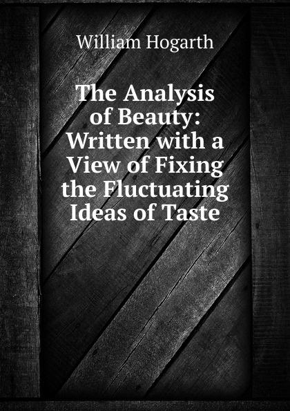 William Hogarth The Analysis of Beauty: Written with a View of Fixing the Fluctuating Ideas of Taste w hogarth w hogarth s zeichnungen vol 1 mit der vollstandigen erklarung derselben classic reprint