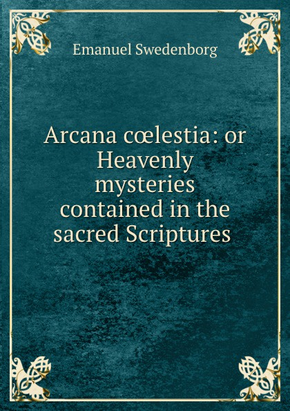 Emanuel Swedenborg Arcana coelestia: or Heavenly mysteries contained in the sacred Scriptures . emanuel swedenborg arcana cœlestia vol 5