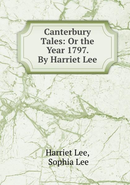 Harriet Lee Canterbury Tales: Or the Year 1797. By Harriet Lee sinix sinix 1065 g